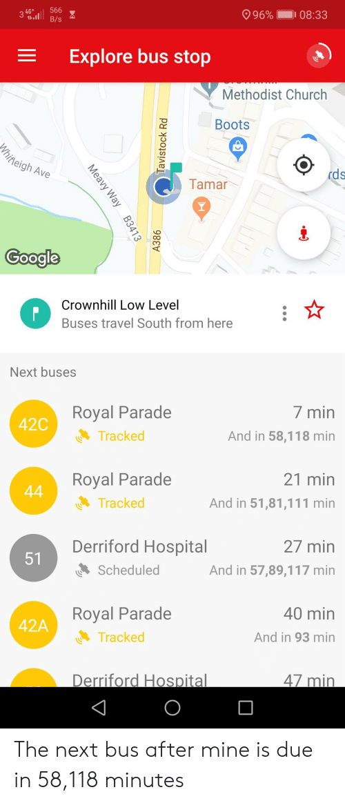 Church, Boots, and Hospital: 566  4G*  11  996%  I 08:33  B/s  Explore bus stop  Methodist Church  Boots  hineigh Ave  rds  Tamar  Y  Coogle  Crownhill Low Level  Buses travel South from here  Next buses  Royal Parade  7 min  42C  Tracked  And in 58,118 min  21 min  Royal Parade  44  Tracked  And in 51,81,111 min  Derriford Hospital  27 min  51  Scheduled  And in 57,89,117 min  Royal Parade  40 min  42A  Tracked  And in 93 min  Derriford Hospital  47 min  O  Meavy Way B3413  Tavistock Rd  A386 The next bus after mine is due in 58,118 minutes