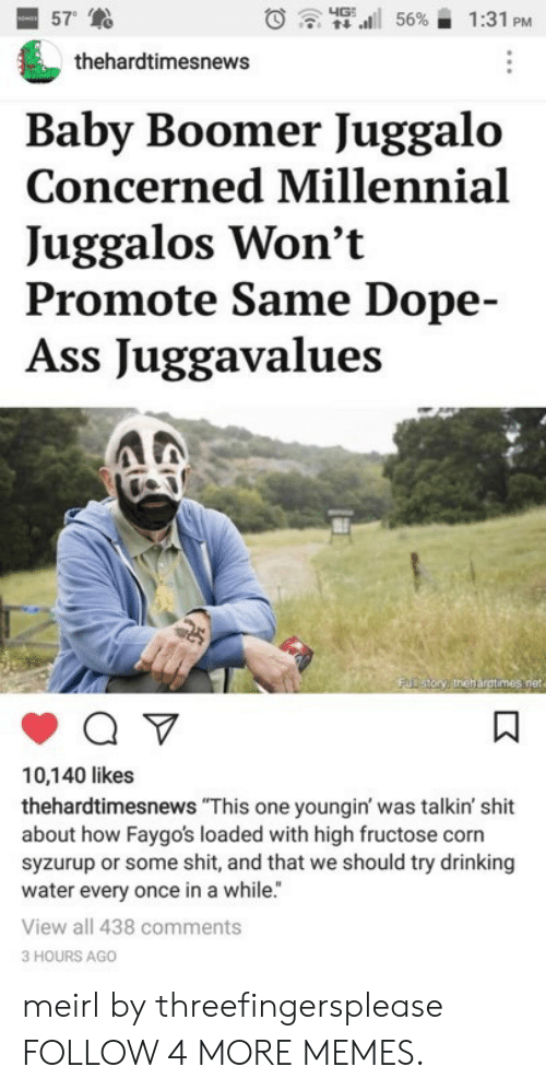 """Juggalo: 57  4G  56%  1:31 PM  thehardtimesnews  Baby Boomer Juggalo  Concerned Millennial  Juggalos Won't  Promote Same Dope-  Ass Juggavalues  FUD story thehargtimes.net  10,140 likes  thehardtimesnews """"This one youngin' was talkin' shit  about how Faygo's loaded with high fructose corn  syzurup or some shit, and that we should try drinking  water every once in a while.""""  View all 438 comments  3 HOURS AGO  K meirl by threefingersplease FOLLOW 4 MORE MEMES."""