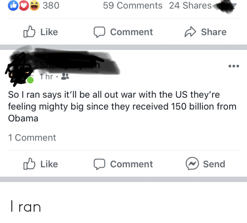 Obama, Mighty, and War: 59 Comments 24 Shares  380  Like  Share  Comment  She  1 hr  So I ran says it'll be all out war with the US they're  feeling mighty big since they received 150 billion from  Obama  1 Comment  Like  Send  Comment I ran