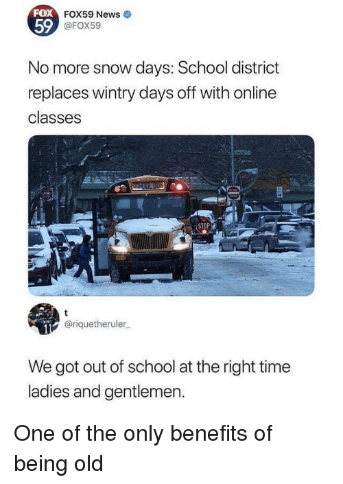 Days Off: 59  FOX59 News  @FOX59  No more snow days: School district  replaces wintry days off with online  classes  STOP  @riquetheruler  We got out of school at the right time  ladies and gentlemen. One of the only benefits of being old