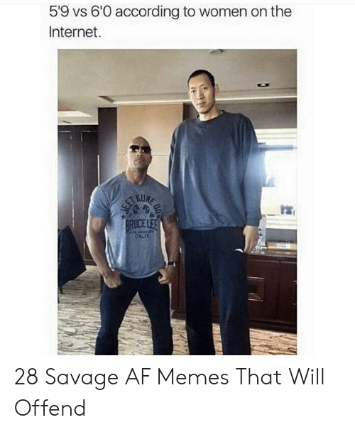 Savage Af: 5'9 vs 6'0 according to women on the  Internet.  ICE 28 Savage AF Memes That Will Offend