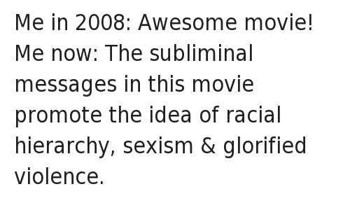 awesome movies: @Payitforward87  Me in 2008: Awesome movie!  Me now: The subliminal messages in this movie promote the idea of racial hierarchy, sexism & glorified violence. Me in 2008: Awesome movie!-Me now: The subliminal messages in this movie promote the idea of racial hierarchy, sexism & glorified violence.