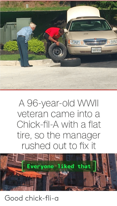 Chick-fil-A: 5AB A50  A 96-year-old WWII  veteran came into a  Chick-fil-A with a flat  tire, so the manager  rushed out to fix it  Everyone 1iked that Good chick-fli-a