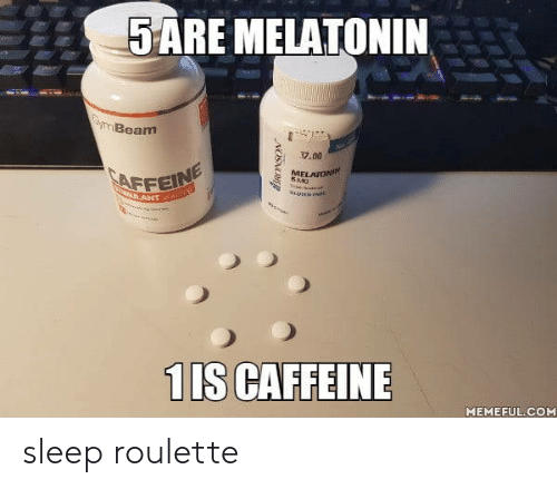 Sleep, Melatonin, and Com: 5ARE MELATONIN  3yImBeam  17.00  MELAIONIN  SNG  ANT G  1IS CAFFEINE  MEMEFUL.COM  NOSNO sleep roulette