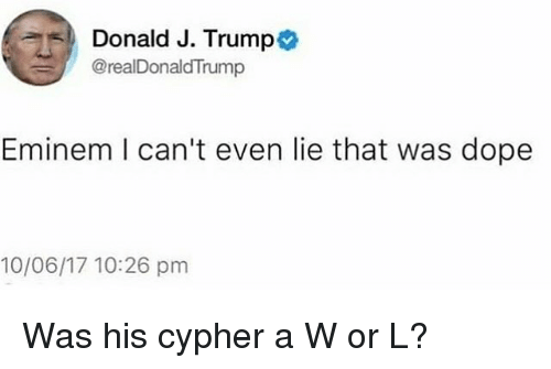Cypher: 5D Donald J. Trump  @realDonaldTrump  Eminem I can't even lie that was dope  10/06/17 10:26 pm Was his cypher a W or L?