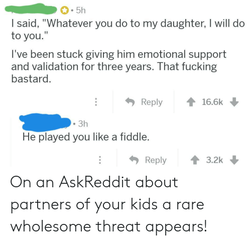 "Fucking, Kids, and Wholesome: 5h  I said, ""Whatever you do to my daughter, I will do  to you.""  I've been stuck giving him emotional support  and validation for three years. That fucking  bastard.  Reply  16.6k  3h  He played you like a fiddle.  Reply  3.2k On an AskReddit about partners of your kids a rare wholesome threat appears!"