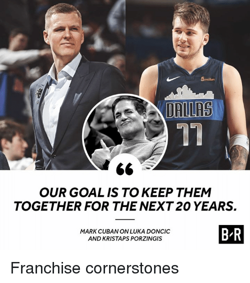 porzingis: 5miles  17  OUR GOAL IS TO KEEP THEM  TOGETHER FOR THE NEXT 20 YEARS.  MARK CUBAN ON LUKA DONCIC  AND KRISTAPS PORZINGIS  B R Franchise cornerstones