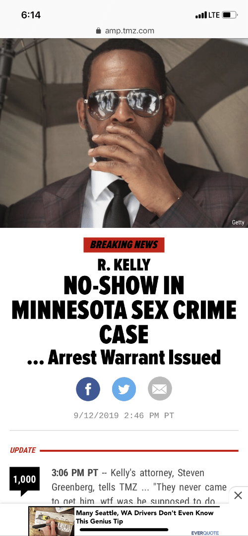 """Crime, News, and R. Kelly: 6:14  LTE  amp.tmz.com  Getty  BREAKING NEWS  R. KELLY  NO-SHOW IN  MINNESOTA SEX CRIME  CASE  ...Arrest Warrant Issued  f  9/12/2019 2:46 PM PT  UPDATE  3:06 PM PT Kelly's attorney, Steven  1,000  Greenberg, tells TMZ ... """"They  to get him wtf was he sunnosed to do.  never came  Many Seattle, WA Drivers Don't Even Know  This Genius Tip  UA  EVERQUOTE"""