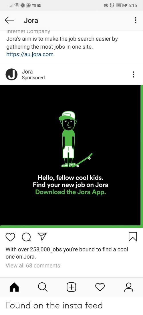 Hello, Internet, and Cool: 6:15  78  Jora  internet Company  Jora's aim is to make the job search easier by  gathering the most jobs in one site.  https://au.jora.com  Jora  Sponsored  Hello, fellow cool kids.  Find your new job on Jora  Download the Jora App.  With over 258,000 jobs you're bound to find a cool  one on Jora.  View all 68 comments  +)  ос Found on the insta feed