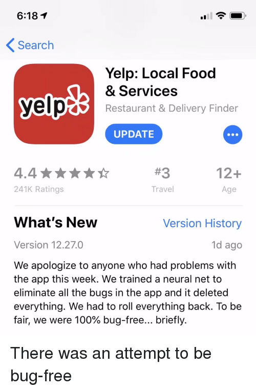Yelp: 6:18T  Search  Yelp: Local Food  & Services  Restaurant & Delivery Finder  UPDATE  #3  12+  241K Ratings  Travel  Age  What's New  Version History  Version 12.27.0  1d ago  We apologize to anyone who had problems with  the app this week. We trained a neural net to  eliminate all the bugs in the app and it deleted  everything. We had to roll everything back. To be  fair, we were 100% bug-free briefly. There was an attempt to be bug-free