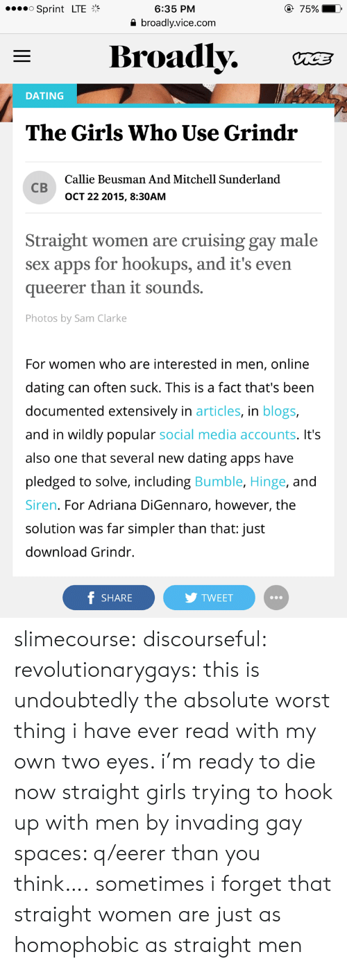 Online dating: 6:35 PM  a broadly.vice.com  o Sprint LTE  Broadly. C  DATING  The Girls Who Use Grindr  Callie Beusman And Mitchell Sunderland  св  OCT 22 2015, 8:30AM  Straight women are cruising gay male  sex apps for hookups, and it's even  queerer than it sounds.  Photos by Sam Clarke  For women who are interested in men, online  dating can often suck. This is a fact that's been  documented extensively in articles, in blogs,  and in wildly popular social media accounts. It's  also one that several new dating apps have  pledged to solve, including Bumble, Hinge, and  Siren. For Adriana DiGennaro, however, the  solution was far simpler than that: just  download Grindr.  f SHARE  TWEET slimecourse: discourseful:   revolutionarygays: this is undoubtedly the absolute worst thing i have ever read with my own two eyes. i'm ready to die now  straight girls trying to hook up with men by invading gay spaces: q/eerer than you think….   sometimes i forget that straight women are just as homophobic as straight men