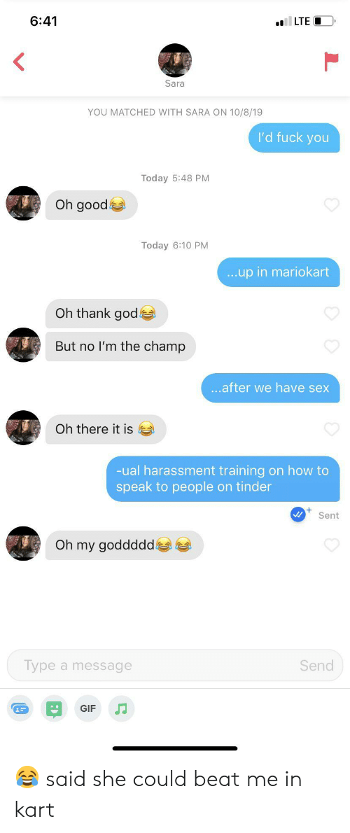 Fuck You, Gif, and God: 6:41  LTE  Sara  YOU MATCHED WITH SARA ON 10/8/19  I'd fuck you  Today 5:48 PM  Oh good  Today 6:10 PM  ...up in mariokart  Oh thank god  But no I'm the champ  ...after we have sex  Oh there it is  -ual harassment training on how to  speak to people on tinder  Sent  Oh my goddddd  Type a message  Send  GIF 😂 said she could beat me in kart