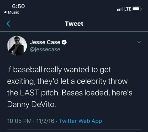 loaded: 6:50  LTE  ( Music  Tweet  Jesse Case O  @jessecase  If baseball really wanted to get  exciting, they'd let a celebrity throw  the LAST pitch. Bases loaded, here's  Danny DeVito.  10:05 PM · 11/2/16 · Twitter Web App