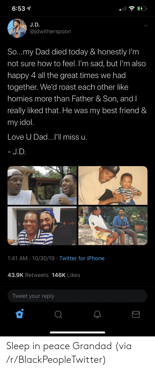 Sleep In: 6:53  J.D.  @jdwitherspoon  CKE  So...my Dad died today & honestly I'm  not sure how to feel. I'm sad, but I'm also  happy 4 all the great times we had  together. We'd roast each other like  homies more than Father & Son, and I  really liked that. He was my best friend &  my idol.  Love U Dad...I'll miss u.  - J.D.  1:41 AM 10/30/19 Twitter for iPhone  43.9K Retweets 146K Likes  Tweet your reply Sleep in peace Grandad (via /r/BlackPeopleTwitter)