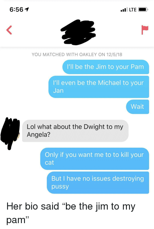 """Lol What: 6:561  YOU MATCHED WITH OAKLEY ON 12/5/18  I'll be the Jim to your Pam  I'll even be the Michael to your  Jan  Wait  Lol what about the Dwight to my  Angela?  Only if you want me to to kill your  Cat  But I have no issues destroying  pussy Her bio said """"be the jim to my pam"""""""