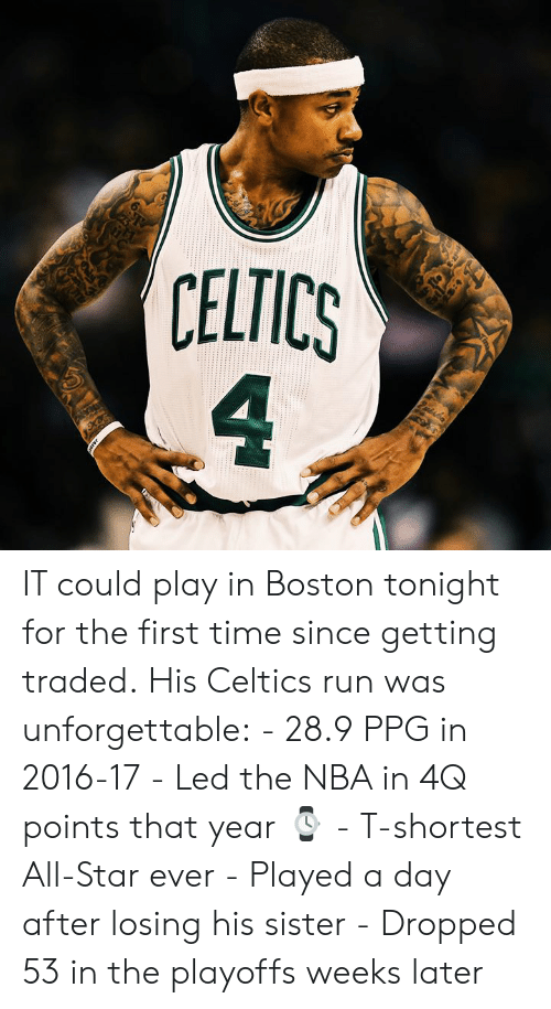 All Star, Nba, and Run: 6  CELTICS  4 IT could play in Boston tonight for the first time since getting traded.  His Celtics run was unforgettable:  - 28.9 PPG in 2016-17 - Led the NBA in 4Q points that year ⌚️ - T-shortest All-Star ever - Played a day after losing his sister - Dropped 53 in the playoffs weeks later
