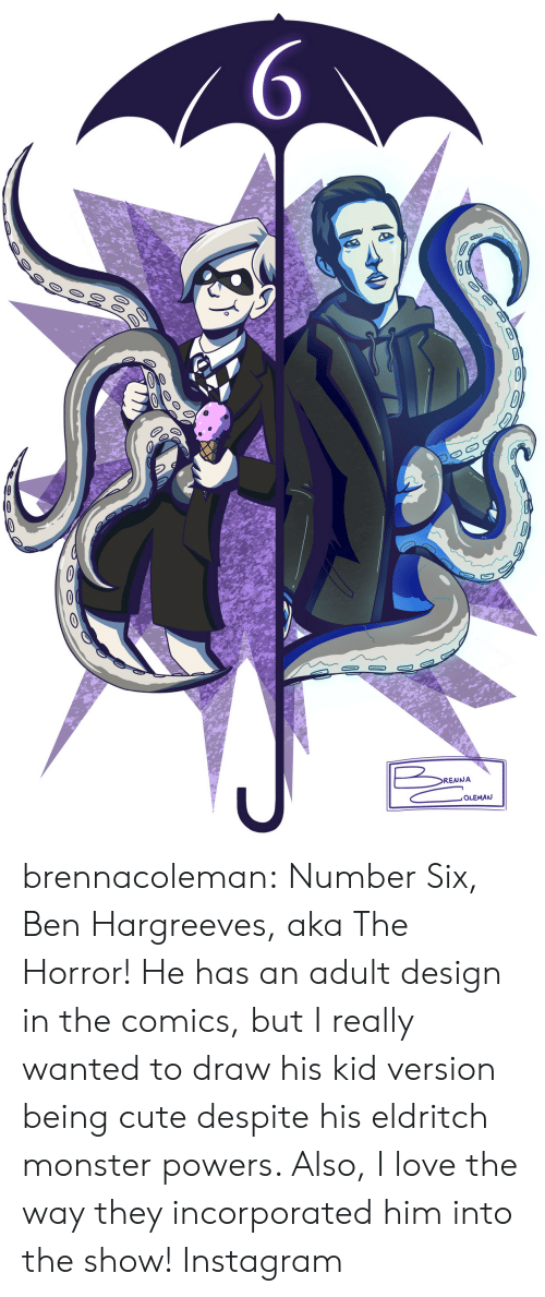 the horror: 6  DO  0  0  RENNA  ,OLEMAN brennacoleman: Number Six, Ben Hargreeves, aka The Horror! He has an adult design in the comics, but I really wanted to draw his kid version being cute despite his eldritch monster powers. Also, I love the way they incorporated him into the show! Instagram