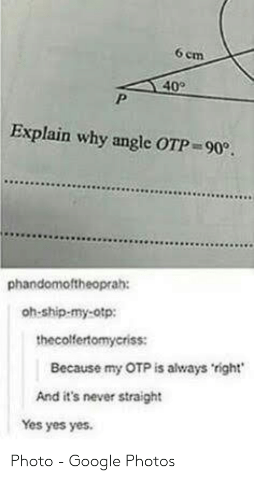 Google, Google Photos, and Never: 6 em  40  Explain why angle OTP 90.  phandomoftheoprah:  oh-ship-my-otp:  thecolfertomyeriss:  Because my OTP is always right  And it's never straight  Yes yes yes. Photo - Google Photos