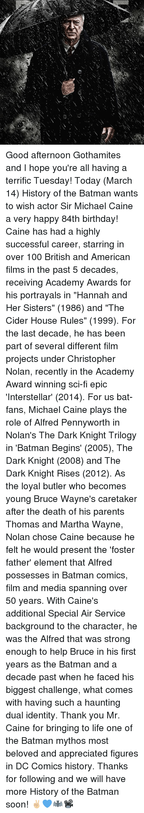 """Interstellar, Memes, and The Dark Knight: 6) Good afternoon Gothamites and I hope you're all having a terrific Tuesday! Today (March 14) History of the Batman wants to wish actor Sir Michael Caine a very happy 84th birthday! Caine has had a highly successful career, starring in over 100 British and American films in the past 5 decades, receiving Academy Awards for his portrayals in """"Hannah and Her Sisters"""" (1986) and """"The Cider House Rules"""" (1999). For the last decade, he has been part of several different film projects under Christopher Nolan, recently in the Academy Award winning sci-fi epic 'Interstellar' (2014). For us bat-fans, Michael Caine plays the role of Alfred Pennyworth in Nolan's The Dark Knight Trilogy in 'Batman Begins' (2005), The Dark Knight (2008) and The Dark Knight Rises (2012). As the loyal butler who becomes young Bruce Wayne's caretaker after the death of his parents Thomas and Martha Wayne, Nolan chose Caine because he felt he would present the 'foster father' element that Alfred possesses in Batman comics, film and media spanning over 50 years. With Caine's additional Special Air Service background to the character, he was the Alfred that was strong enough to help Bruce in his first years as the Batman and a decade past when he faced his biggest challenge, what comes with having such a haunting dual identity. Thank you Mr. Caine for bringing to life one of the Batman mythos most beloved and appreciated figures in DC Comics history. Thanks for following and we will have more History of the Batman soon! ✌🏼💙🦇📽"""