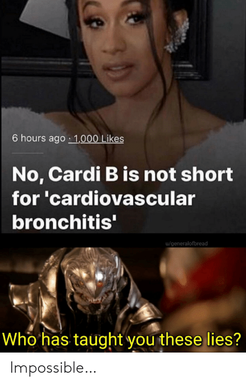 Cardi B, Bronchitis, and Who: 6 hours ago 1,000 Likes  No, Cardi B is not short  for 'cardiovascular  bronchitis'  u/generalofbread  Who has taught you these lies? Impossible…