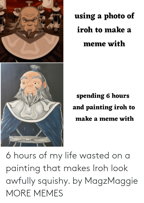 painting: 6 hours of my life wasted on a painting that makes Iroh look awfully squishy. by MagzMaggie MORE MEMES
