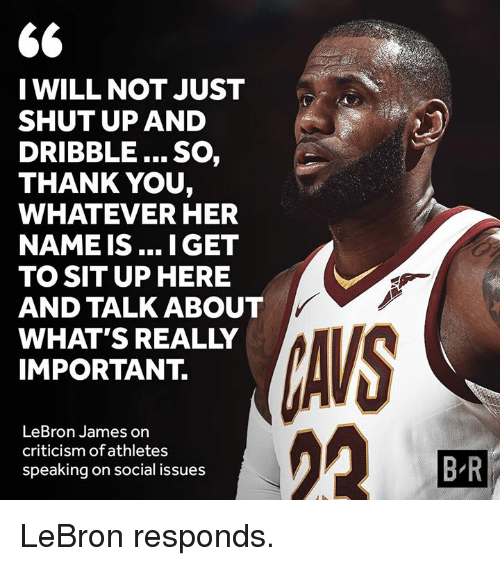 LeBron James, Shut Up, and Thank You: 6  I WILL NOT JUST  SHUT UP AND  DRIBBLE... SO,  THANK YOU,  WHATEVER HER  NAME IS...I GET  TO SIT UP HERE  AND TALK ABOUT  WHAT'S REALLY  IMPORTANT.  AVS  の2  LeBron James on  criticism of athletes  speaking on social issues  B R LeBron responds.