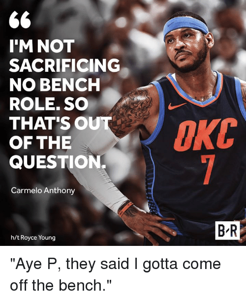 "Carmelo Anthony, Royce, and They: 6  I'M NOT  SACRIFICING  NO BENCH  ROLE. SO  THAT'SO  OF THE  QUESTION.  Carmelo Anthony  B R  h/t Royce Young ""Aye P, they said I gotta come off the bench."""