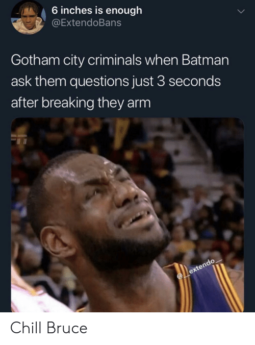 Batman, Chill, and Gotham: 6 inches is enough  @ExtendoBans  Gotham city criminals when Batman  ask them questions just 3 seconds  after breaking they arm Chill Bruce