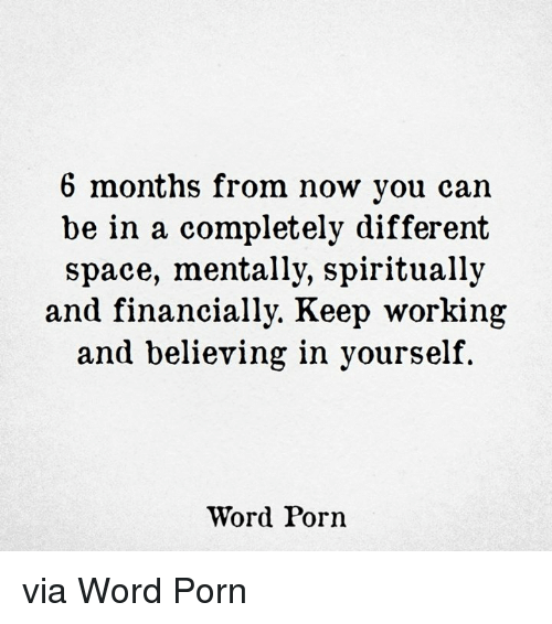 Porning: 6 months from now you can  be in a completely different  space, mentally, spiritually  and financially. Keep working  and believing in yourself  Word Porn via Word Porn