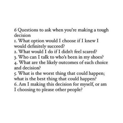 Definitely, Shoes, and The Worst: 6 Questions to ask when you're making a tough  decision  I. What option would I choose if I knew I  would definitely succeed?  2. What would I do if I didn't feel scared?  3. Who can I talk to who's been in my shoes?  4. What are the likely outcomes of each choice  and decision?  5. What is the worst thing that could happen;  what is the best thing that could happen?  6. Am I making this decision for myself, or am  I choosing to please other people?