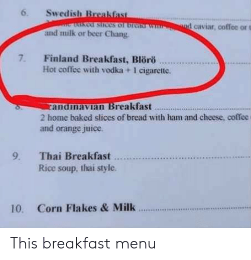 caviar: 6. Swedish Breakfas  cof stices of br  1 caviar, coffee or t  and milk or beer Chang  7. Finland Breakfast, Blro  Hot coffee with vodka + 1 cigarette.  andmavian Breakfast..  2 home baked slices of bread with ham and cheese, coffee  and orange juice.  Rice soup, thai style  10. Corn Flakes & Milk This breakfast menu