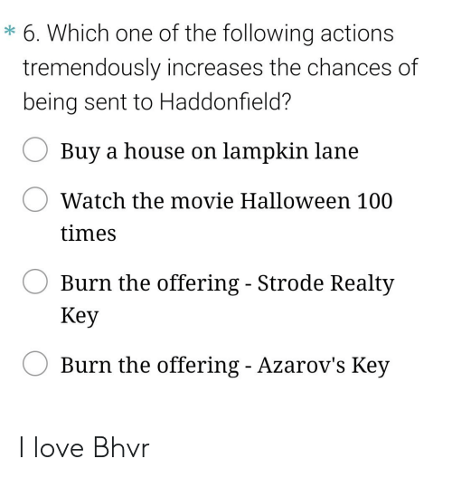 Lampkin: 6. Which one of the following actions  tremendously increases the chances of  being sent to Haddonfield?  Buy a house on lampkin lane  Watch the movie Halloween 100  times  Burn the offering - Strode Realty  Key  Burn the offering - Azarov's Key I love Bhvr