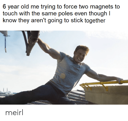 with-the-same: 6 year old me trying to force two magnets to  touch with the same poles even though I  know they aren't going to stick together meirl
