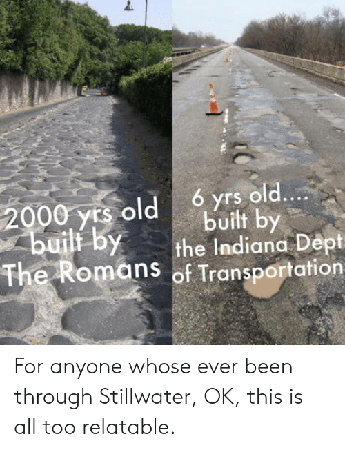 Indiana, Relatable, and Old: 6 yrs old....  2000 yrs old  builf by  built by  the Indiana Dept  The Romans of Transportation For anyone whose ever been through Stillwater, OK, this is all too relatable.