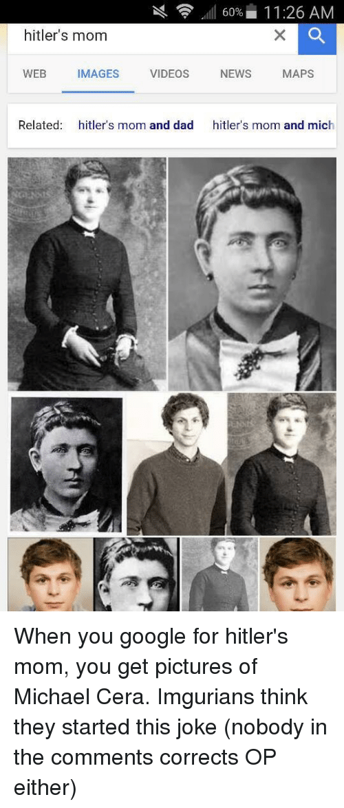 Imgurian: 60% 11:26 AM  hitler's mom  WEB  MAGES  VIDEOS  NEWS  MAPS  Related  hitler's mom and dad  hitler's mom and mich When you google for hitler's mom, you get pictures of Michael Cera. Imgurians think they started this joke (nobody in the comments corrects OP either)