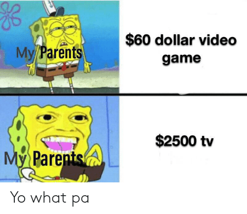 Parents, Yo, and Game: $60 dollar video  My/Parents  game  $2500 tv  My Parents Yo what pa