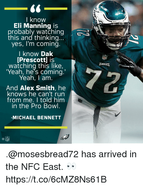 Eli Manning, Memes, and Michael Bennett: 60  l know  Eli Manning is  probably watching S  this and thinking...  yes, I'm coming.  I know Dak  [Prescott] is  watching this like,  'Yeah, he's coming.  Yeah, I am  NFL  EAULES  And Alex Smith, he  knows he can't run  from me. I told him  in the Pro Bowl  MICHAEL BENNETT  FL .@mosesbread72 has arrived in the NFC East. 👀 https://t.co/6cMZ8Ns61B