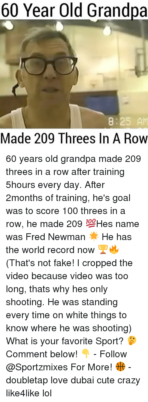 Newman: 60 Year old Grandpa  8:25 AM  Made 209 Threes In A Row 60 years old grandpa made 209 threes in a row after training 5hours every day. After 2months of training, he's goal was to score 100 threes in a row, he made 209 💯Hes name was Fred Newman 🌟 He has the world record now 🏆🔥 (That's not fake! I cropped the video because video was too long, thats why hes only shooting. He was standing every time on white things to know where he was shooting) What is your favorite Sport? 🤔 Comment below! 👇 - Follow @Sportzmixes For More! 🏀 - doubletap love dubai cute crazy like4like lol