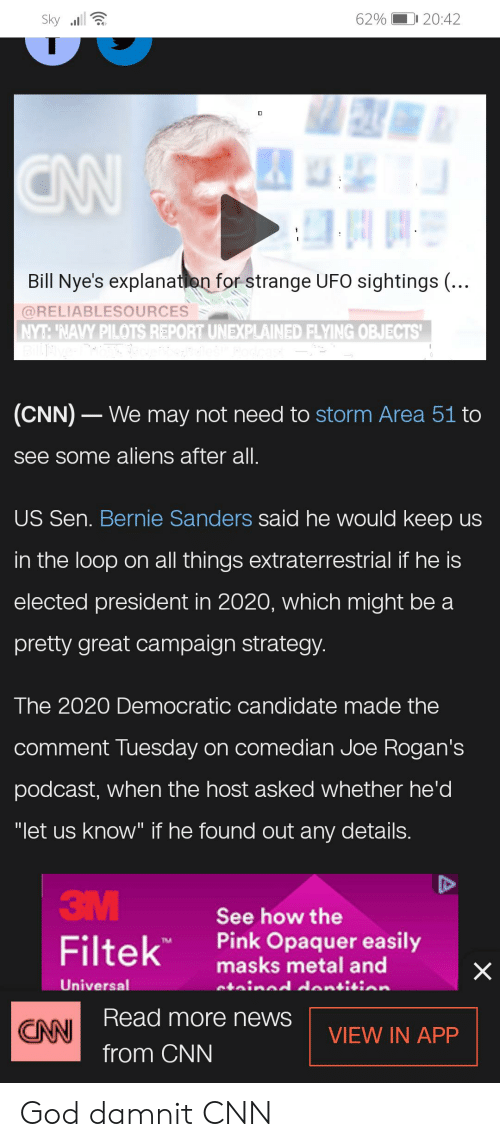 "Bernie Sanders, cnn.com, and God: 62% 20:42  Sky  CW  Bill Nye's explanation for strange UFO sightings (...  @RELIABLESOURCES  NYT:'NAVY PILOTS REPORT UNEXPLAINED FLYING OBJECTS'  (CNN) We may not need to storm Area 51 to  see some aliens after all.  US Sen. Bernie Sanders said he would keep us  in the loop on all things extraterrestrial if he is  elected president in 2020, which might be a  pretty great campaign strategy.  The 2020 Democratic candidate made the  comment Tuesday on comedian Joe Rogan's  podcast, when the host asked whether he'd  ""let us know"" if he found out any details.  3M  See how the  Filtek  Pink Opaquer easily  masks metal and  X  Universal  atined dentisian  Read more news  CNN  VIEW IN APP  from CNN God damnit CNN"