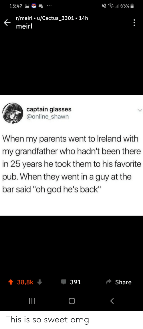 "God, Omg, and Parents: 63%  15842  r/meirl u/Cactus_3301.14h  meirl  captain glasses  @online_shawn  When my parents went to Ireland with  my grandfather who hadn't been there  in 25 years he took them to his favorite  pub. When they went in a guy at the  bar said ""oh god he's back""  391  Share  38,8k  о This is so sweet omg"