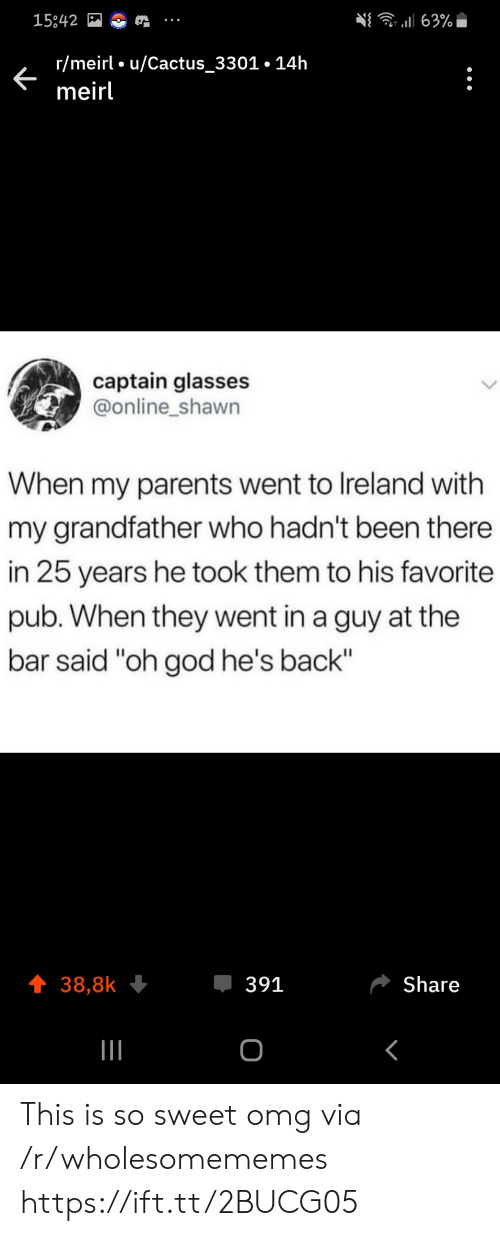 "God, Omg, and Parents: 63%  15842  r/meirl u/Cactus_3301.14h  meirl  captain glasses  @online_shawn  When my parents went to Ireland with  my grandfather who hadn't been there  in 25 years he took them to his favorite  pub. When they went in a guy at the  bar said ""oh god he's back""  391  Share  38,8k  о This is so sweet omg via /r/wholesomememes https://ift.tt/2BUCG05"