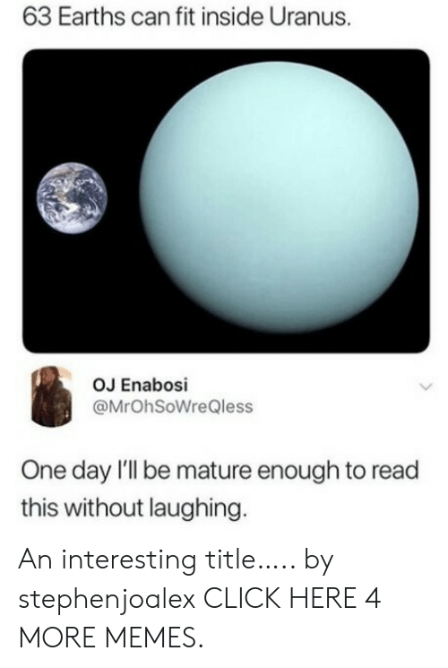 Can Fit: 63 Earths can fit inside Uranus.  OJ Enabosi  @MrOhSoWreQless  One day l'll be mature enough to read  this without laughing. An interesting title….. by stephenjoalex CLICK HERE 4 MORE MEMES.
