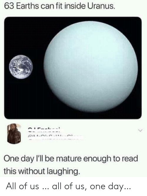 Can Fit: 63 Earths can fit inside Uranus.  One day l'l be mature enough to read  this without laughing. All of us … all of us, one day…