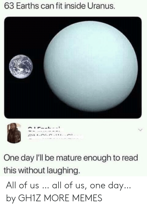 Can Fit: 63 Earths can fit inside Uranus.  One day l'l be mature enough to read  this without laughing. All of us … all of us, one day… by GH1Z MORE MEMES