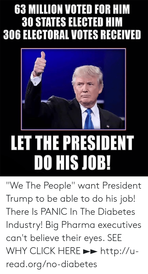 """Click, Memes, and Diabetes: 63 MILLION VOTED FOR HIM  30 STATES ELECTED HIM  306 ELECTORAL VOTES RECEIVED  LET THE PRESIDENT  DO HIS JOB! """"We The People"""" want President Trump to be able to do his job!  There Is PANIC In The Diabetes Industry! Big Pharma executives can't believe their eyes. SEE WHY CLICK HERE ►► http://u-read.org/no-diabetes"""