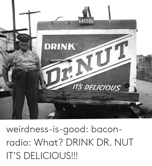 Radio, Target, and Tumblr: 64 586  DRINK  Dr:NUT  ITS DELICIOUS weirdness-is-good: bacon-radio: What?  DRINK DR. NUT IT'S DELICIOUS!!!