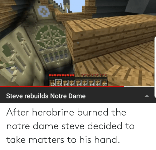 Notre Dame, Herobrine, and Steve: 64 64  64  Steve rebuilds Notre Dame After herobrine burned the notre dame steve decided to take matters to his hand.