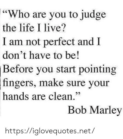 """Bob Marley, Life, and Live: 64  """"Who are you to judge  the life I live?  I am not perfect and  don't have to be!  Before you start pointing  fingers, make sure your  92  hands are clean.""""  Bob Marley https://iglovequotes.net/"""