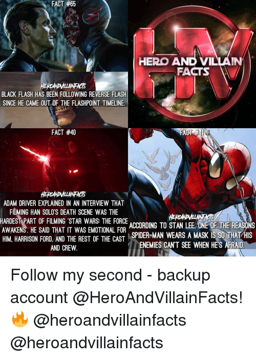 Adam Driver, Facts, and Han Solo: 65  FACT #65  HERO AND VILLAIN  FACTS  BLACK FLASH HAS BEEN FOLLOWING REVERSE FLASH  SINCE HE CAME OUT OF THE FLASHPOINT TIMELINE.  FACT #40  ADAM DRIVER EXPLAINED IN AN INTERVIEW THAT  FILMING HAN SOLO'S DEATH SCENE WAS THE  HARDEST PART OF FILMING STAR WARS: THE FORCE  ACCORDING TO STAN LEE ONE OF THE REASONS  AWAKENS. HE SAID THAT IT WAS EMOTIONAL FOR  SPIDER-MAN WEARS A MASK IS SO THAT  HIS  HIM HARRISON FORD AND THE REST OF THE CAST  ENEMIES CANT SEE WHEN HES AFRAID  AND CREW Follow my second - backup account @HeroAndVillainFacts! 🔥 @heroandvillainfacts @heroandvillainfacts