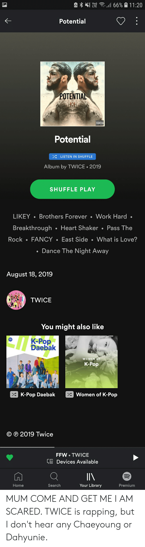 K Pop K Pop: 66% 11:20  Vo)  LTE  Potential  POTENTIAL  Potential  LISTEN IN SHUFFLE  Album by TWICE 2019  SHUFFLE PLAY  LIKEY Brothers Forever . Work Hard .  Breakthrough Heart Shaker Pass The  East Side  What is Love?  Rock  FANCY  Dance The Night Away  August 18, 2019  TWICE  You might also like  K-Pop  Daebak  WO MEN OF  K-Pop  K-Pop Daebak  Women of K-Pop  2019 Twice  FFW TWICE  C Devices Available  Your Library  Premium  Home  Search MUM COME AND GET ME I AM SCARED. TWICE is rapping, but I don't hear any Chaeyoung or Dahyunie.
